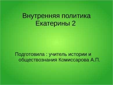 Внутренняя политика Екатерины 2 Подготовила : учитель истории и обществознани...
