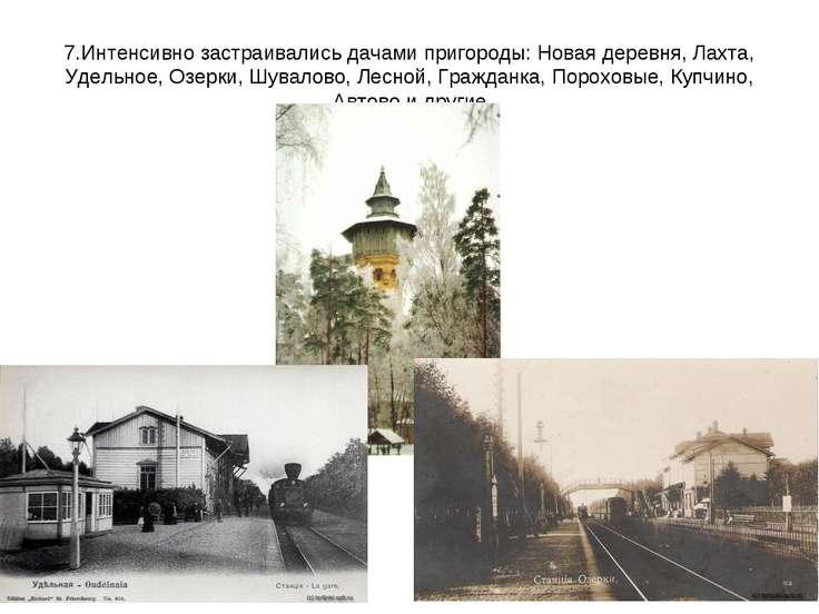 7.Интенсивно застраивались дачами пригороды: Новая деревня, Лахта, Удельное, ...