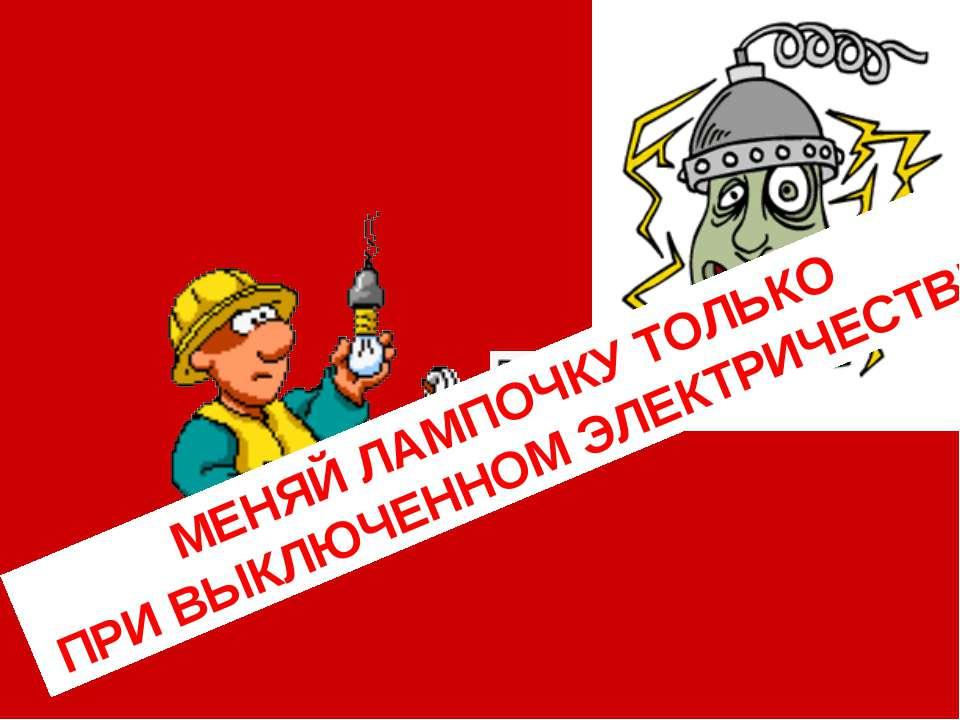 МЕНЯЙ ЛАМПОЧКУ ТОЛЬКО ПРИ ВЫКЛЮЧЕННОМ ЭЛЕКТРИЧЕСТВЕ!