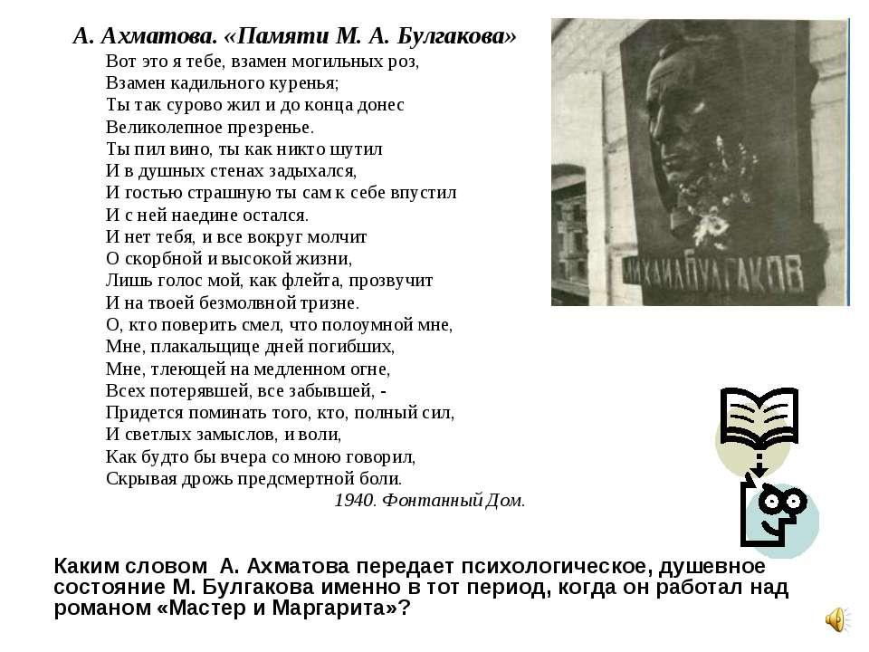 А. Ахматова. «Памяти М. А. Булгакова» Вот это я тебе, взамен могильных роз, В...