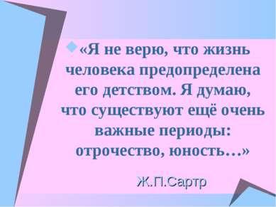 Ж.П.Сартр «Я не верю, что жизнь человека предопределена его детством. Я думаю...