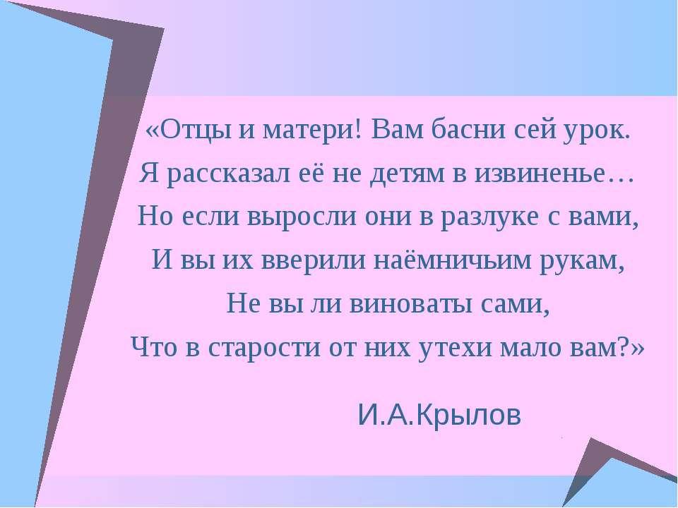 И.А.Крылов «Отцы и матери! Вам басни сей урок. Я рассказал её не детям в изви...