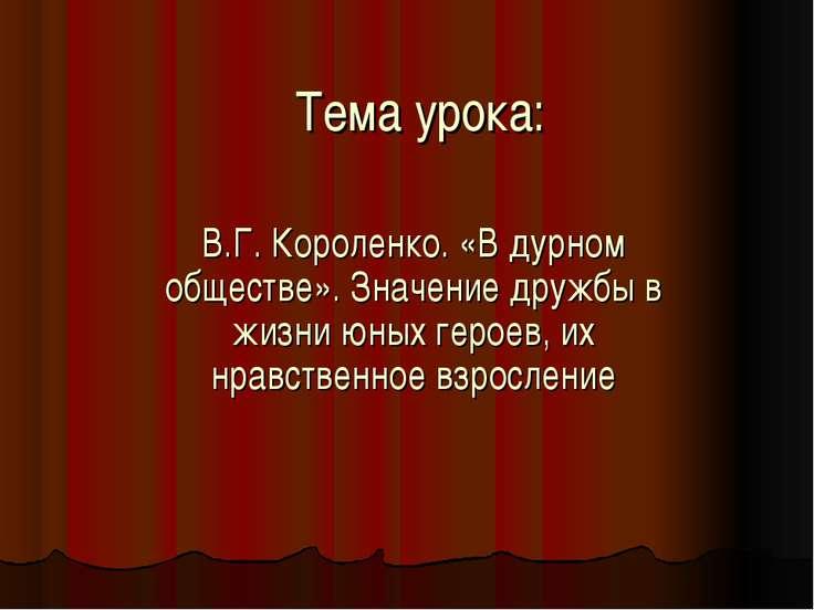Тема урока: В.Г. Короленко. «В дурном обществе». Значение дружбы в жизни юных...