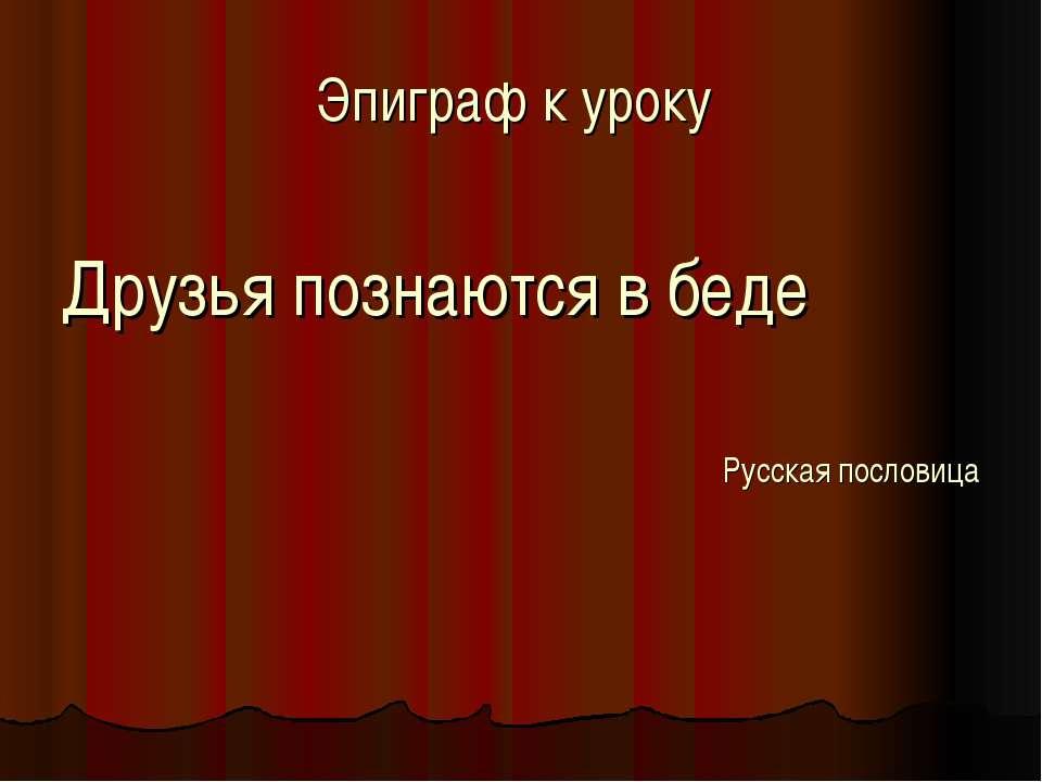 Эпиграф к уроку Друзья познаются в беде Русская пословица