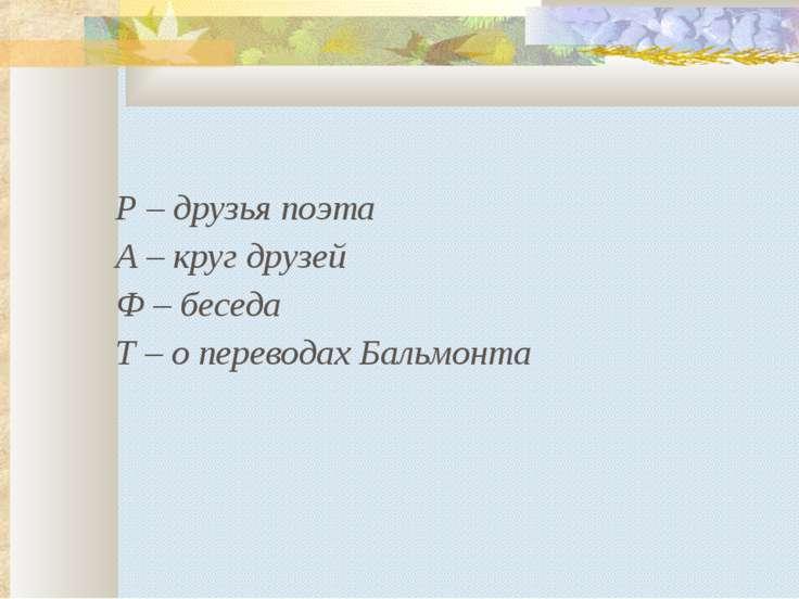 Р – друзья поэта А – круг друзей Ф – беседа Т – о переводах Бальмонта