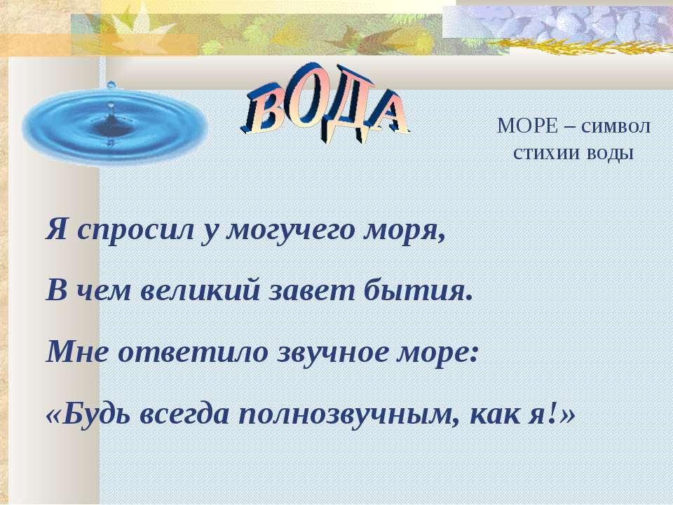МОРЕ – символ стихии воды Я спросил у могучего моря, В чем великий завет быти...