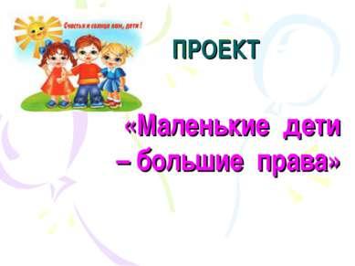 ПРОЕКТ «Маленькие дети – большие права»