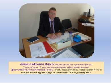 Лемеза Михаил Ильич, директор школы и учитель физики. Стаж работы 11 лет, пер...