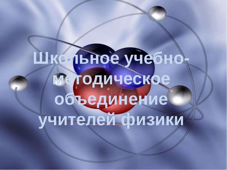 Школьное учебно-методическое объединение учителей физики