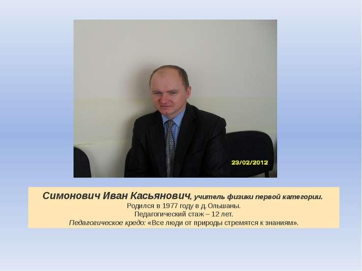 Симонович Иван Касьянович, учитель физики первой категории. Родился в 1977 г...