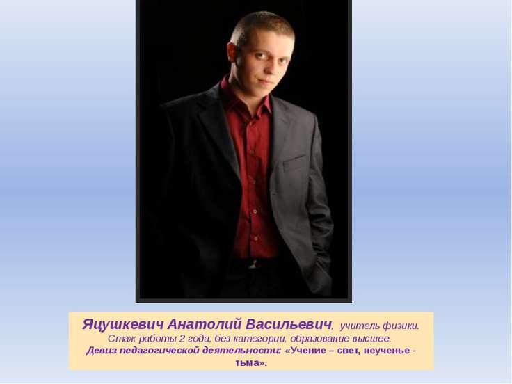 Яцушкевич Анатолий Васильевич, учитель физики. Стаж работы 2 года, без катего...