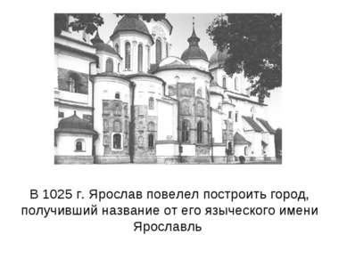 В 1025 г. Ярослав повелел построить город, получивший название от его языческ...