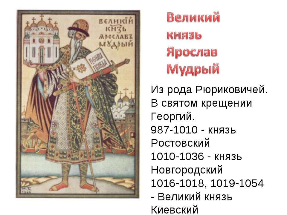 Из рода Рюриковичей. В святом крещении Георгий. 987-1010 - князь Ростовский 1...