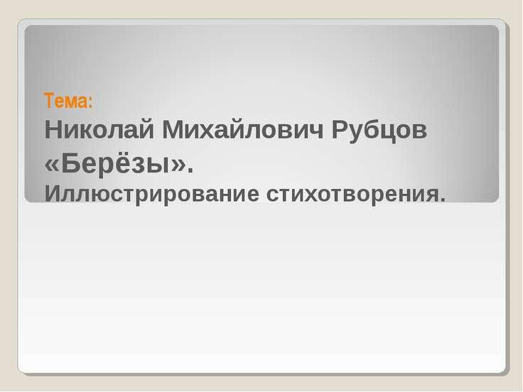 Тема: Николай Михайлович Рубцов «Берёзы». Иллюстрирование стихотворения.