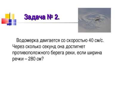 Задача № 2. Водомерка двигается со скоростью 40 см/с. Через сколько секунд он...