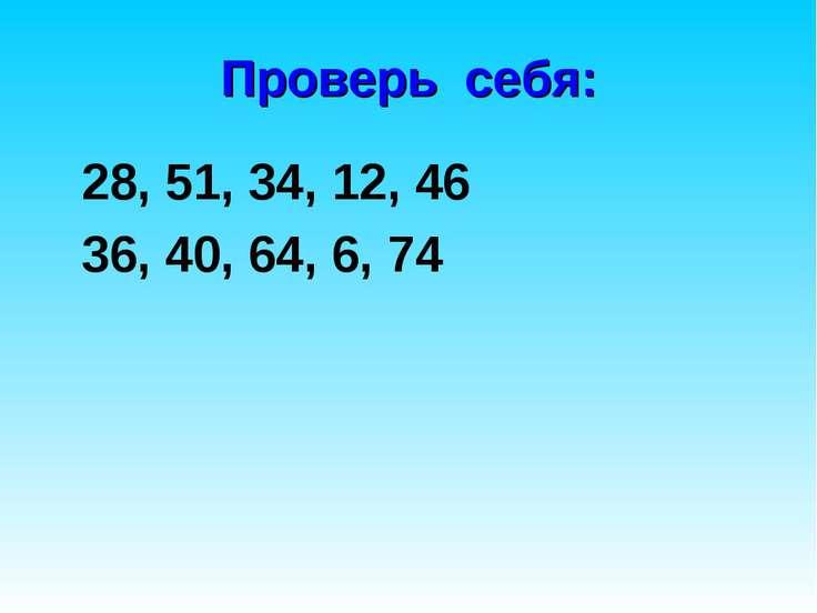 Проверь себя: 28, 51, 34, 12, 46 36, 40, 64, 6, 74