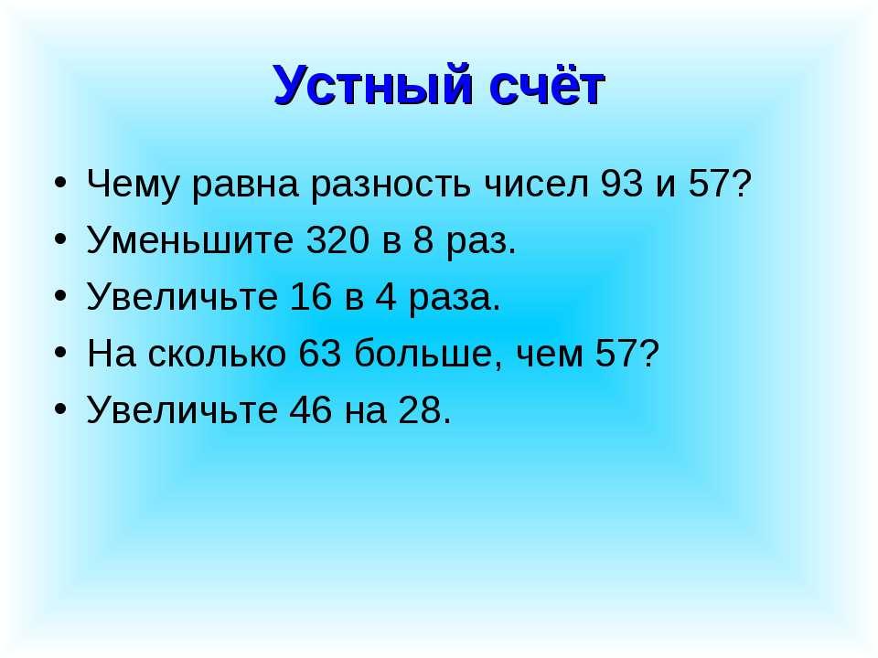 Устный счёт Чему равна разность чисел 93 и 57? Уменьшите 320 в 8 раз. Увеличь...