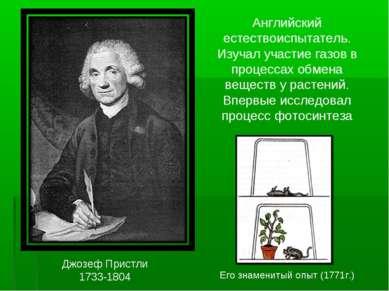 Джозеф Пристли 1733-1804 Английский естествоиспытатель. Изучал участие газов ...