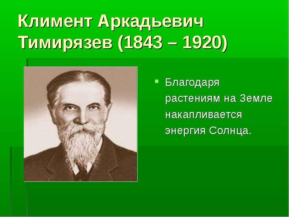 Климент Аркадьевич Тимирязев (1843 – 1920) Благодаря растениям на Земле накап...