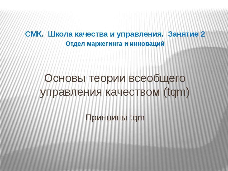 Основы теории всеобщего управления качеством (tqm) Принципы tqm СМК. Школа ка...