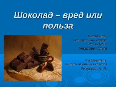 Шоколад – вред или польза Выполнила: ученица 4 «А» класса ГОУ СШ № 20 Ачкасов...