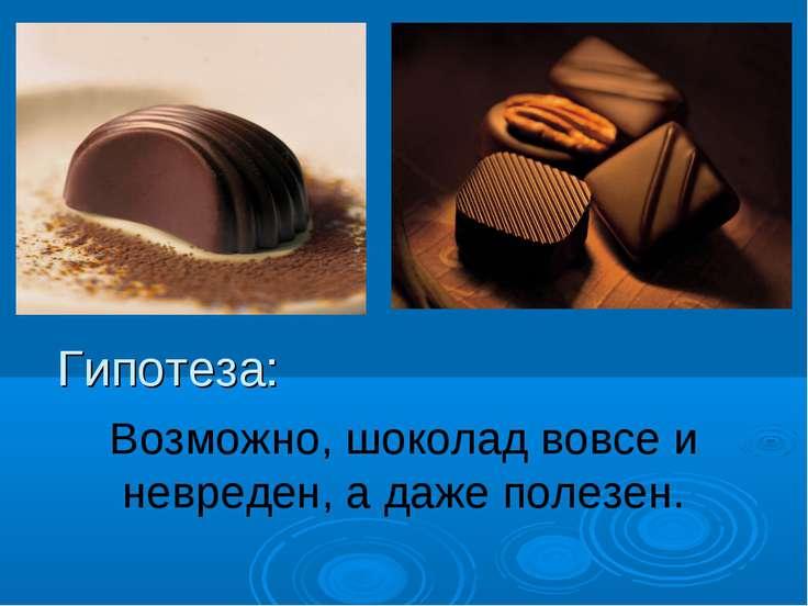 Гипотеза: Возможно, шоколад вовсе и невреден, а даже полезен.