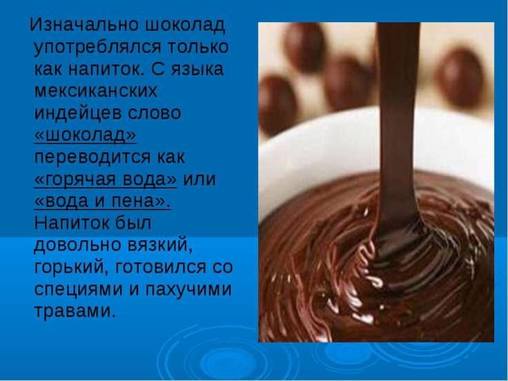 Изначально шоколад употреблялся только как напиток. С языка мексиканских инде...