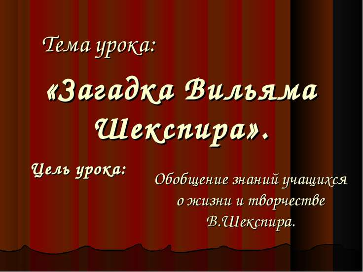 Тема урока: «Загадка Вильяма Шекспира». Цель урока: Обобщение знаний учащихся...
