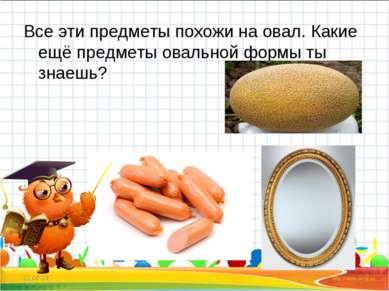 Все эти предметы похожи на овал. Какие ещё предметы овальной формы ты знаешь?...