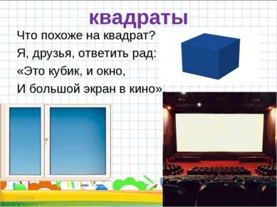 квадраты Что похоже на квадрат? Я, друзья, ответить рад: «Это кубик, и окно, ...