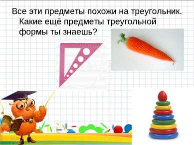 Все эти предметы похожи на треугольник. Какие ещё предметы треугольной формы ...