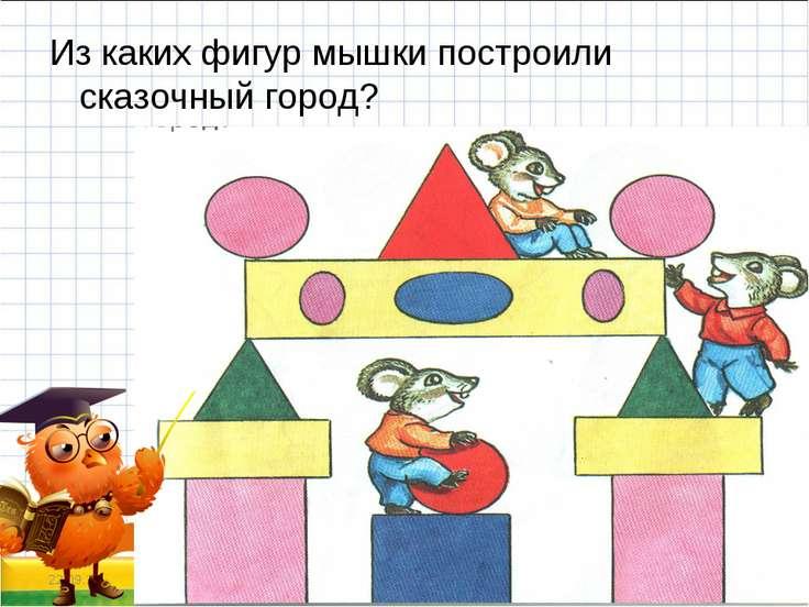 Из каких фигур мышки построили сказочный город? * *