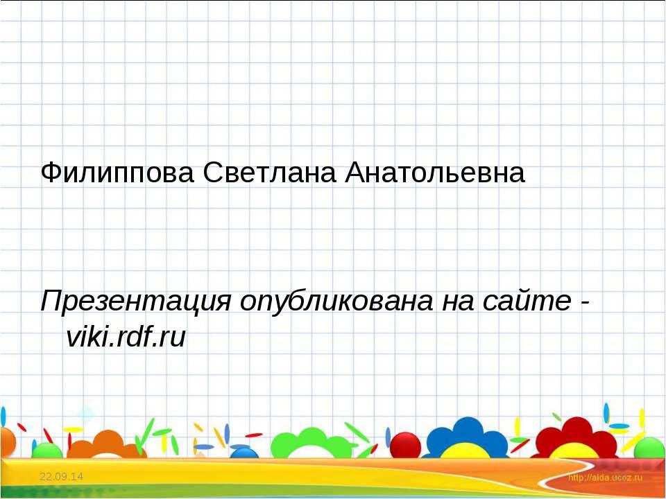 Филиппова Светлана Анатольевна Презентация опубликована на сайте - viki.rdf.r...