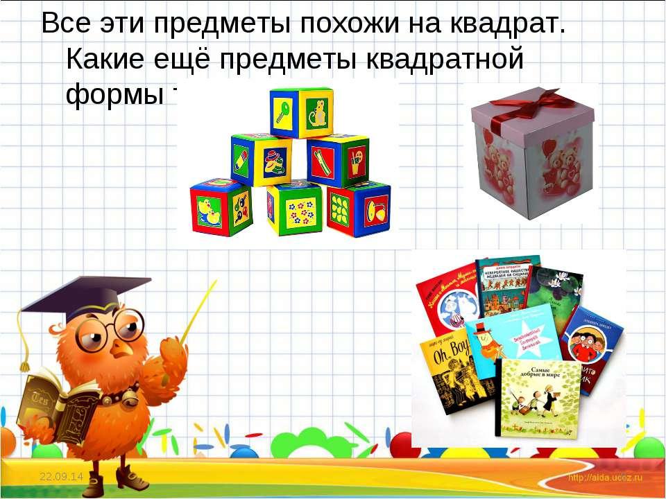 Все эти предметы похожи на квадрат. Какие ещё предметы квадратной формы ты зн...