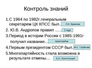 Контроль знаний 1.С 1964 по 1982г.генеральным секретарем ЦК КПСС был…. 2. Ю.В...