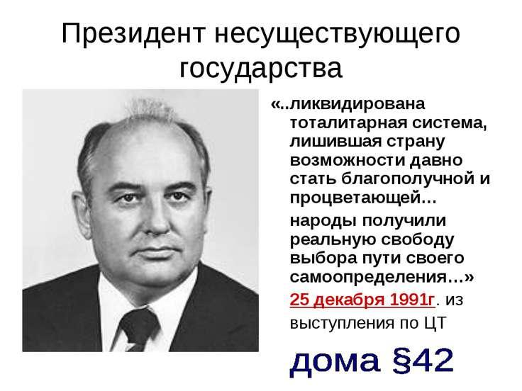 Президент несуществующего государства «..ликвидирована тоталитарная система, ...