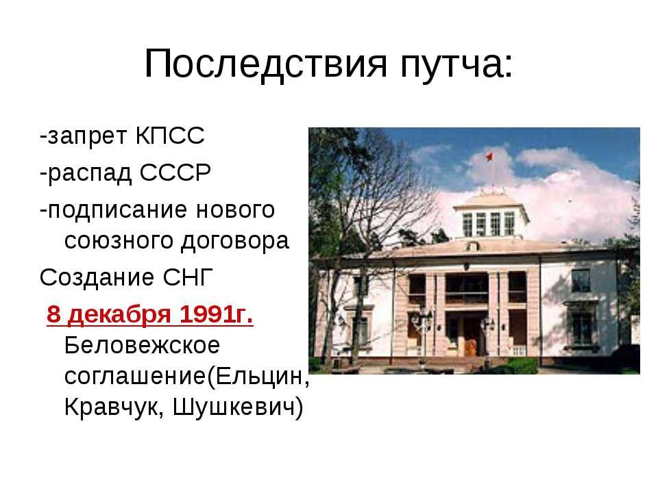 Последствия путча: -запрет КПСС -распад СССР -подписание нового союзного дого...
