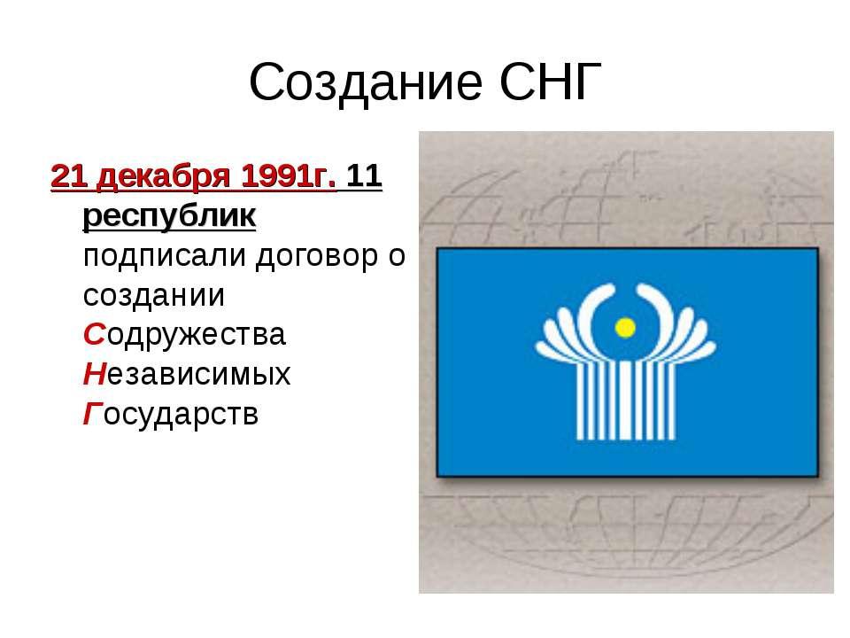 Создание СНГ 21 декабря 1991г. 11 республик подписали договор о создании Содр...