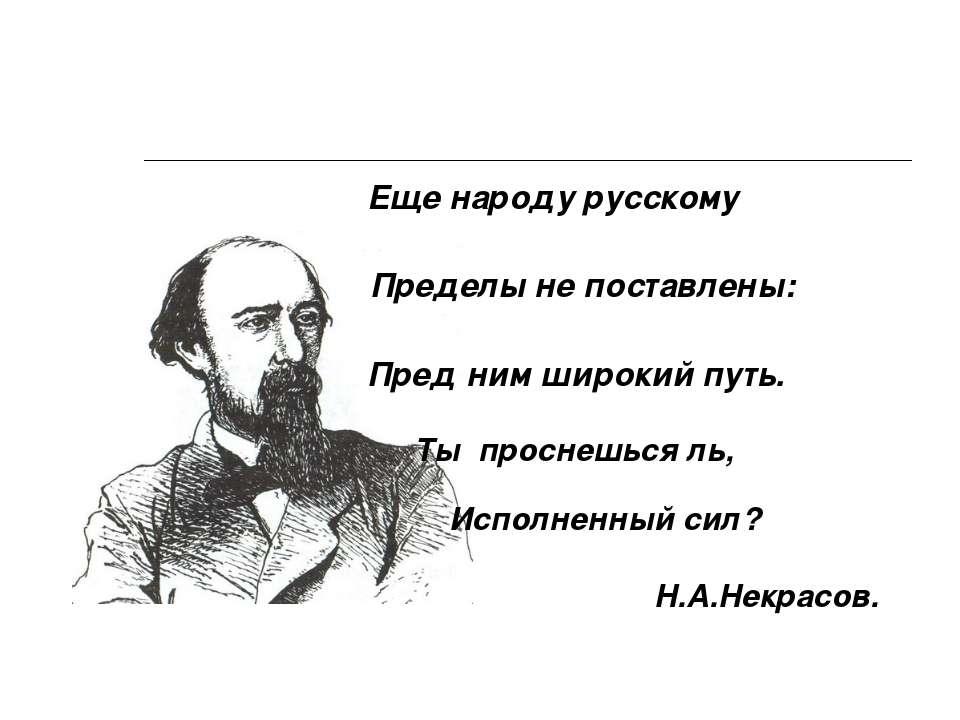Еще народу русскому Пределы не поставлены: Пред ним широкий путь. Ты проснешь...