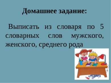 Домашнее задание: Выписать из словаря по 5 словарных слов мужского, женского,...