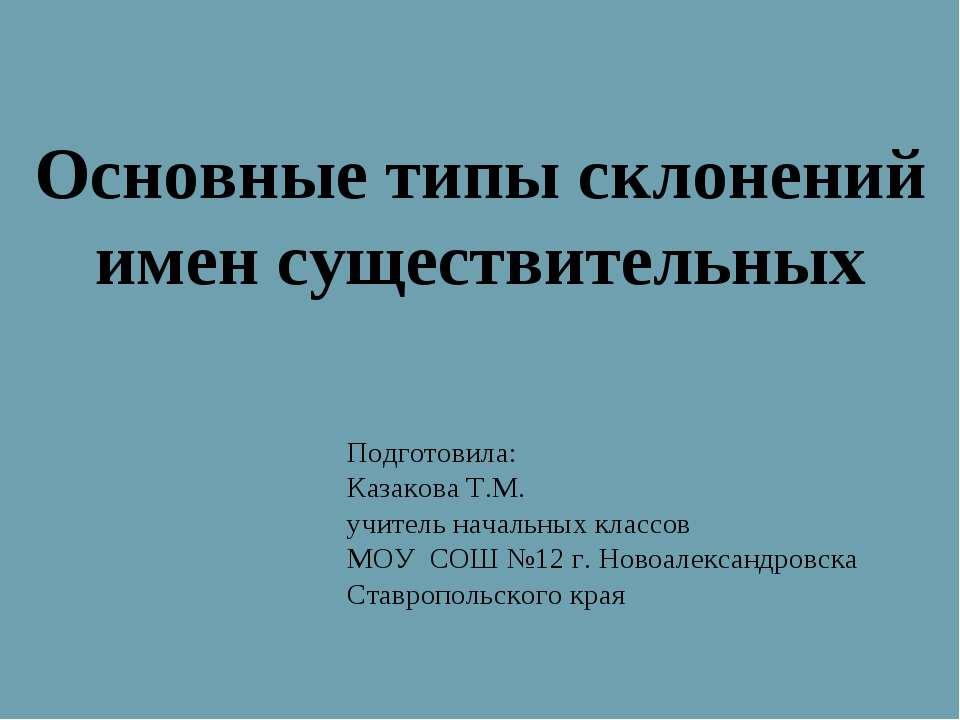Основные типы склонений имен существительных Подготовила: Казакова Т.М. учите...