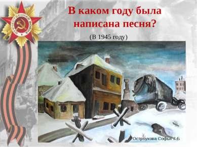 В каком году была написана песня? (В 1945 году) Остроухова Софья 7-Б