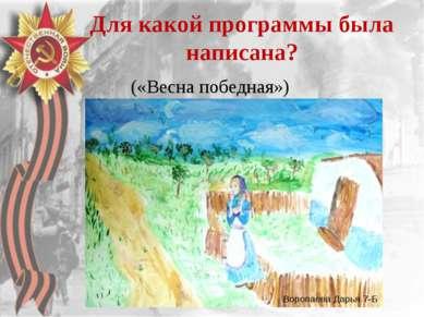 Для какой программы была написана? («Весна победная») Воропаева Дарья 7-Б