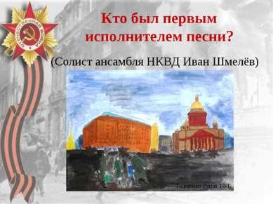 Кто был первым исполнителем песни? (Солист ансамбля НКВД Иван Шмелёв) Ткаченк...