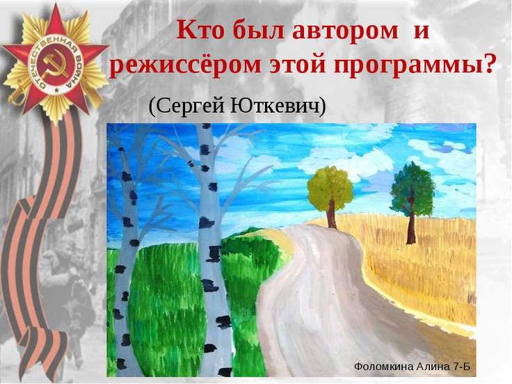 Кто был автором и режиссёром этой программы? (Сергей Юткевич) Фоломкина Алина...
