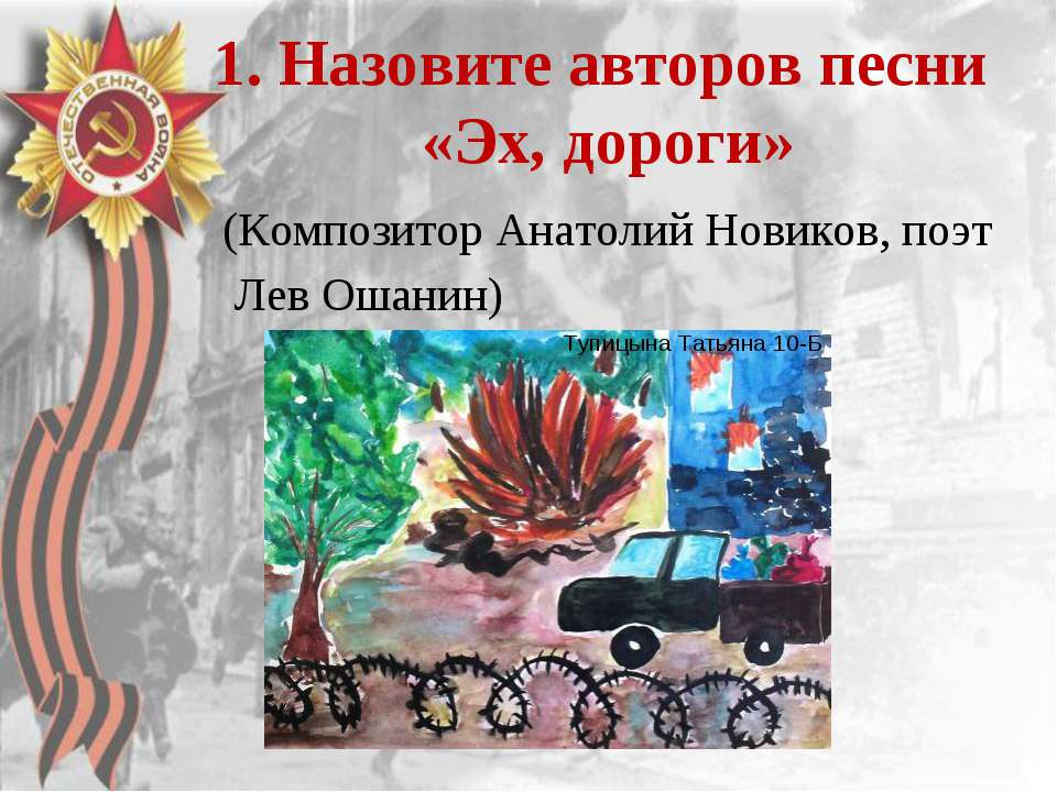 1. Назовите авторов песни «Эх, дороги» (Композитор Анатолий Новиков, поэт Лев...