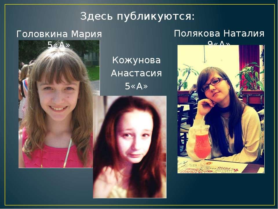 Здесь публикуются: Головкина Мария 5«А» Полякова Наталия 9«А» Кожунова Анаста...