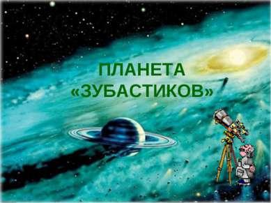 ПЛАНЕТА «ЗУБАСТИКОВ»