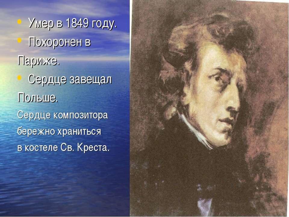 Умер в 1849 году. Похоронен в Париже. Сердце завещал Польше. Сердце композито...