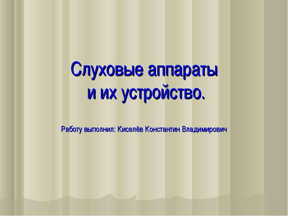 Слуховые аппараты и их устройство. Работу выполнил: Киселёв Константин Владим...